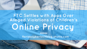 FTC Settles With Apps Over Alleged Violations of Children's Online Privacy, Florida CyberTech Blog, Shutts & Bowen