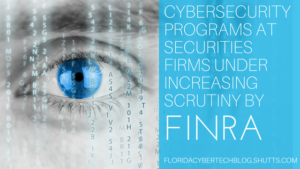 Cybersecurity Programs at Securities Firms Under Increasing Scrutiny by FINRA, Florida CyberTech Blog, Kevin Rosen