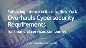 Following Intense Industry Criticism, New York Overhauls Cybersecurity Requirements for Financial Services Companies