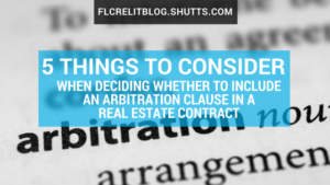 Five things to consider when deciding whether to include an arbitration clause in a real estate contract, Florida commercial real estate blog, Shutts & Bowen