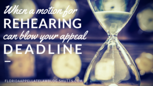 When a motion for rehearing can blow your appeal deadline, Florida Appellate Law Blog, Shutts & Bowen