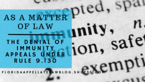 """As a Matter of Law"" Means Just That: Denial of Immunity Appeals Under Rule 9.130"